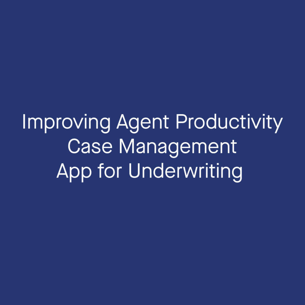 improvising agent productivity case management app for underwriting