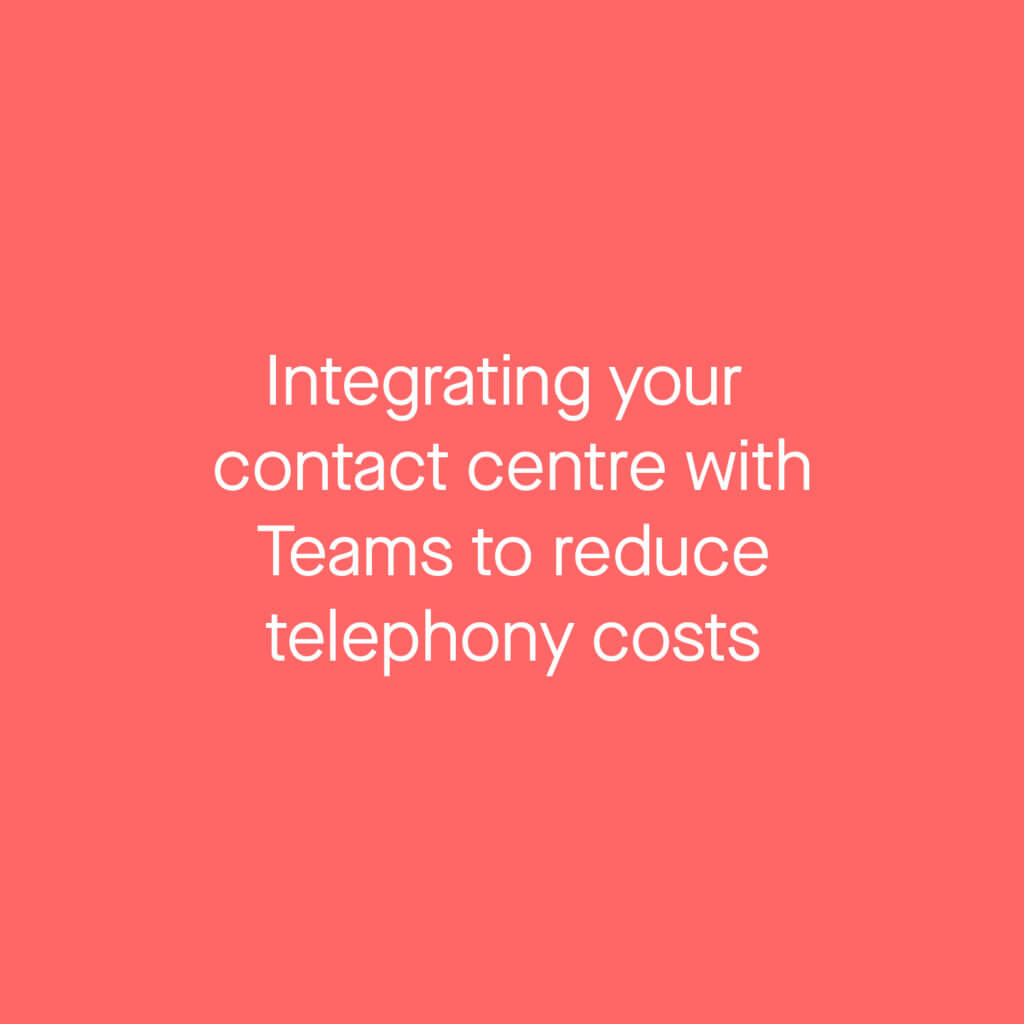 Integrating your contact centre with teams to reduce telephony costs